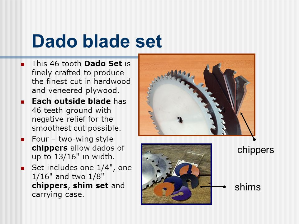 Dado blade set This 46 tooth Dado Set is finely crafted to produce the finest cut in hardwood and veneered plywood. Each outside blade has 46 teeth gr