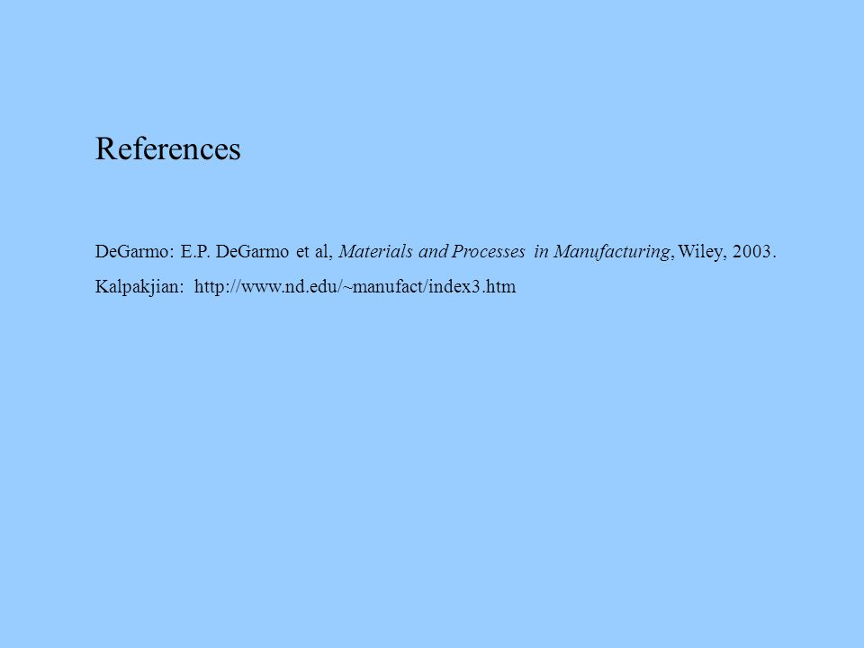 References DeGarmo: E.P.DeGarmo et al, Materials and Processes in Manufacturing, Wiley, 2003.