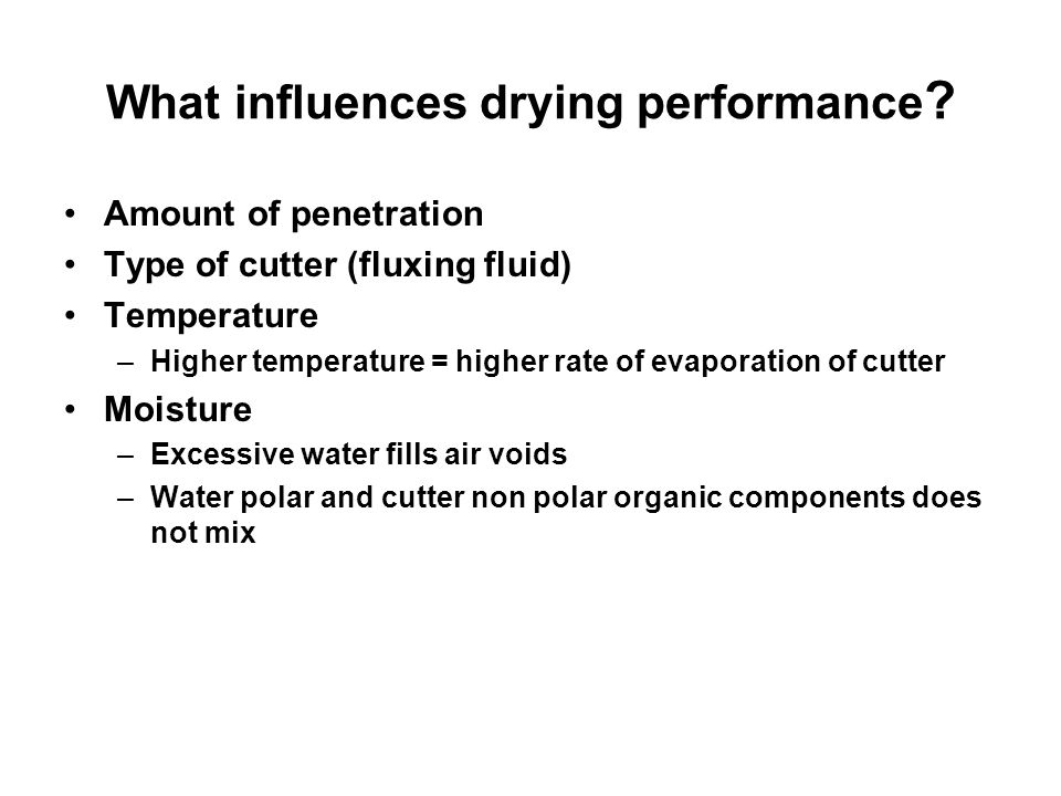 What influences drying performance ? Amount of penetration Type of cutter (fluxing fluid) Temperature –Higher temperature = higher rate of evaporation