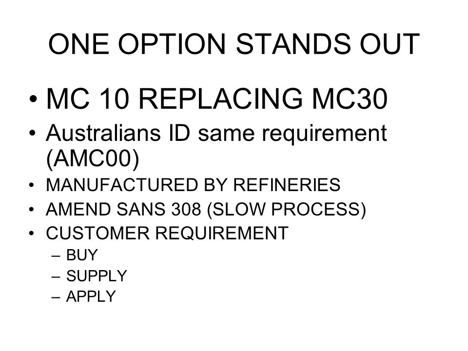 ONE OPTION STANDS OUT MC 10 REPLACING MC30 Australians ID same requirement (AMC00) MANUFACTURED BY REFINERIES AMEND SANS 308 (SLOW PROCESS) CUSTOMER R