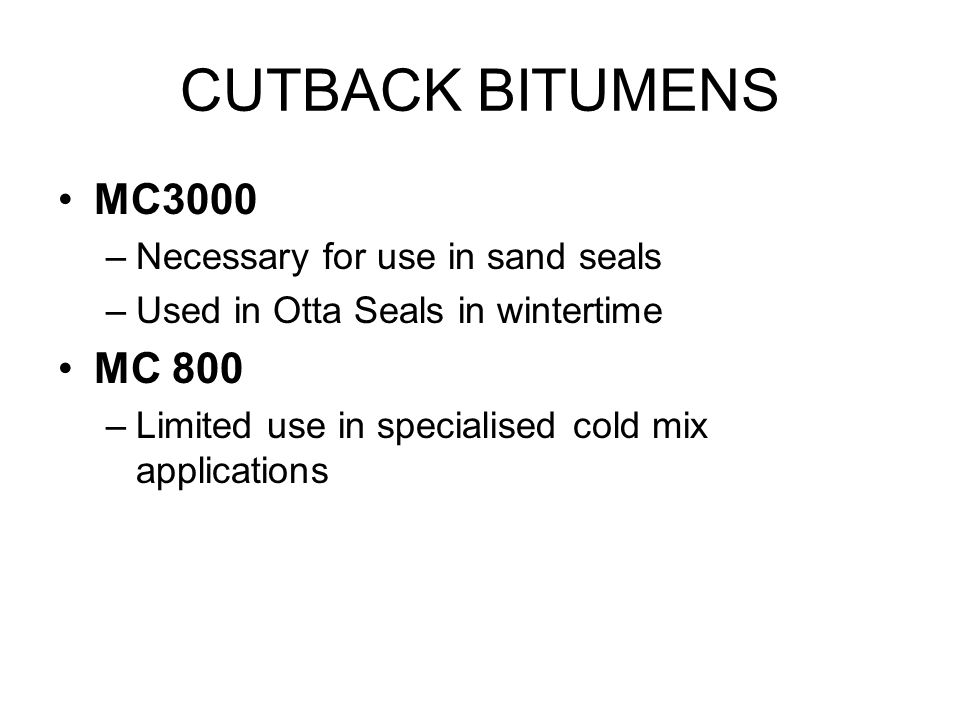 CUTBACK BITUMENS MC3000 –Necessary for use in sand seals –Used in Otta Seals in wintertime MC 800 –Limited use in specialised cold mix applications