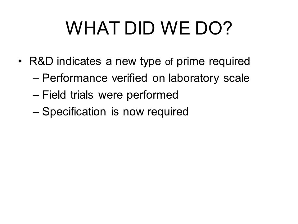 WHAT DID WE DO? R&D indicates a new type of prime required –Performance verified on laboratory scale –Field trials were performed –Specification is no