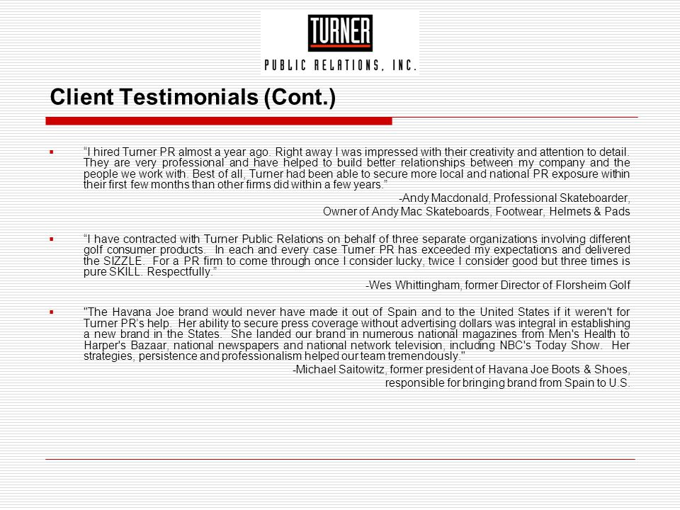 """Client Testimonials (Cont.)  """"I hired Turner PR almost a year ago. Right away I was impressed with their creativity and attention to detail. They are"""