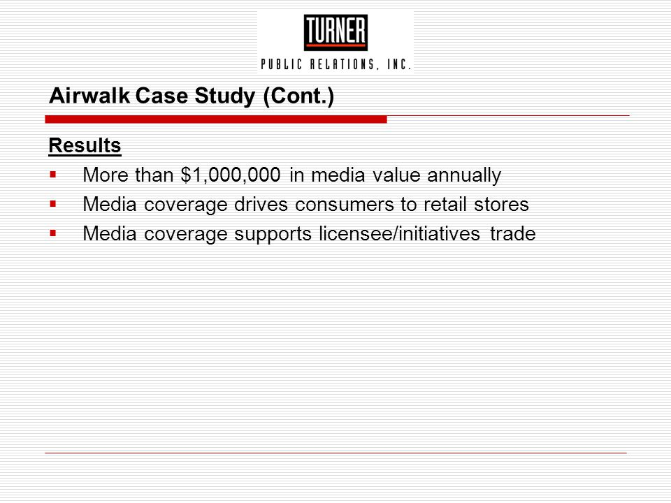 Airwalk Case Study (Cont.) Results  More than $1,000,000 in media value annually  Media coverage drives consumers to retail stores  Media coverage