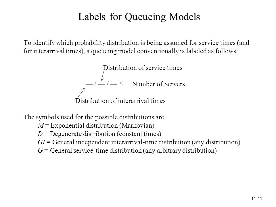 Labels for Queueing Models To identify which probability distribution is being assumed for service times (and for interarrival times), a queueing model conventionally is labeled as follows: Distribution of service times — / — / — Number of Servers Distribution of interarrival times The symbols used for the possible distributions are M = Exponential distribution (Markovian) D = Degenerate distribution (constant times) GI = General independent interarrival-time distribution (any distribution) G = General service-time distribution (any arbitrary distribution) 11-11
