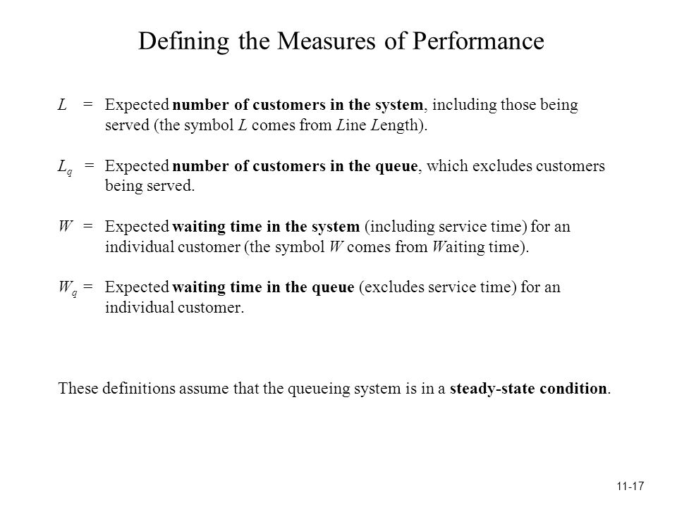 Defining the Measures of Performance L=Expected number of customers in the system, including those being served (the symbol L comes from Line Length).
