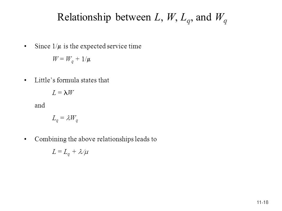 Relationship between L, W, L q, and W q Since 1/  is the expected service time W = W q + 1/  Little's formula states that L = W and L q = W q Combining the above relationships leads to L = L q +  11-18