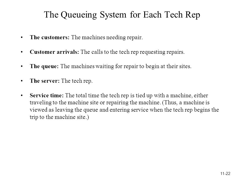 The Queueing System for Each Tech Rep The customers: The machines needing repair.