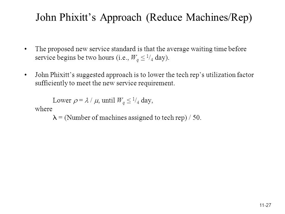 John Phixitt's Approach (Reduce Machines/Rep) The proposed new service standard is that the average waiting time before service begins be two hours (i.e., W q ≤ 1 / 4 day).