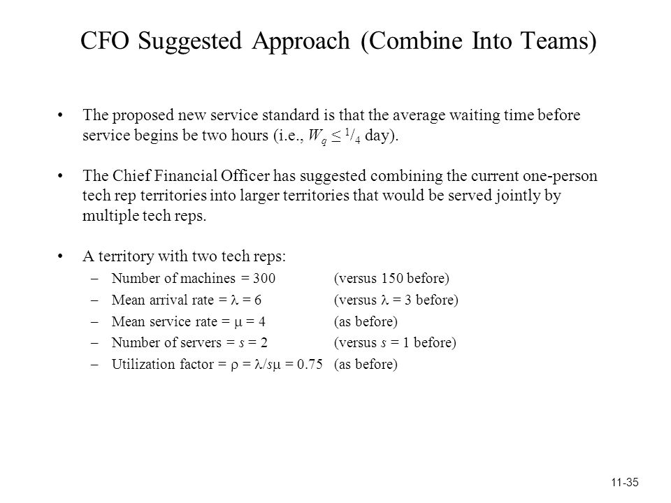 CFO Suggested Approach (Combine Into Teams) The proposed new service standard is that the average waiting time before service begins be two hours (i.e., W q ≤ 1 / 4 day).