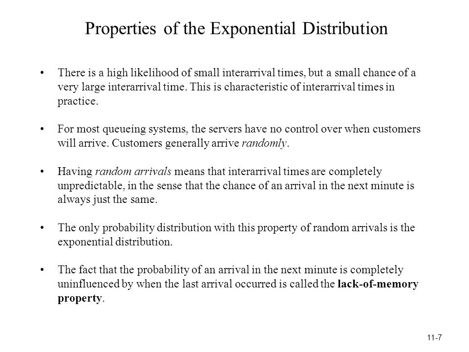 Properties of the Exponential Distribution There is a high likelihood of small interarrival times, but a small chance of a very large interarrival time.