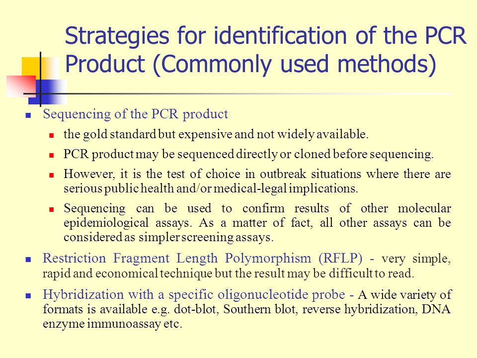 Strategies for identification of the PCR Product (Commonly used methods) Sequencing of the PCR product the gold standard but expensive and not widely available.