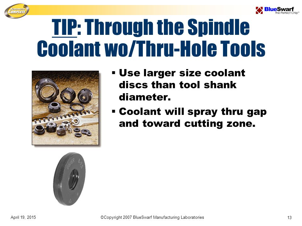 April 19, 2015©Copyright 2007 BlueSwarf Manufacturing Laboratories 13 TIP: Through the Spindle Coolant wo/Thru-Hole Tools  Use larger size coolant discs than tool shank diameter.