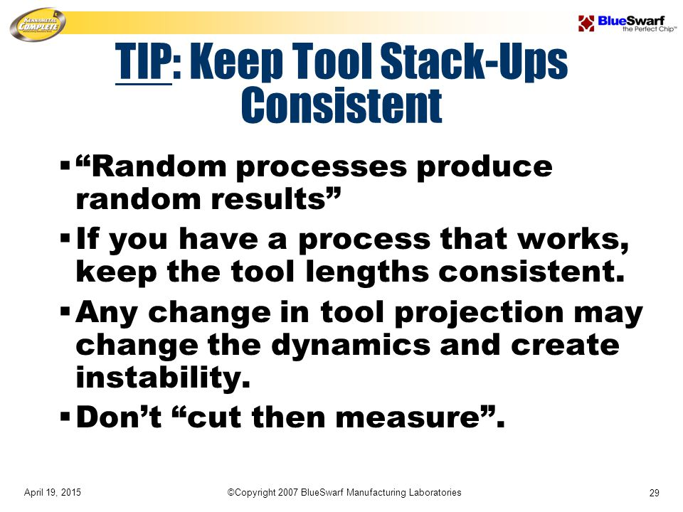 April 19, 2015©Copyright 2007 BlueSwarf Manufacturing Laboratories 29 TIP: Keep Tool Stack-Ups Consistent  Random processes produce random results  If you have a process that works, keep the tool lengths consistent.