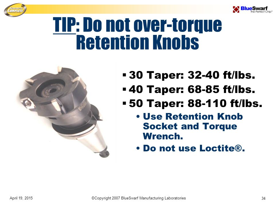April 19, 2015©Copyright 2007 BlueSwarf Manufacturing Laboratories 34 TIP: Do not over-torque Retention Knobs  30 Taper: 32-40 ft/lbs.  40 Taper: 68