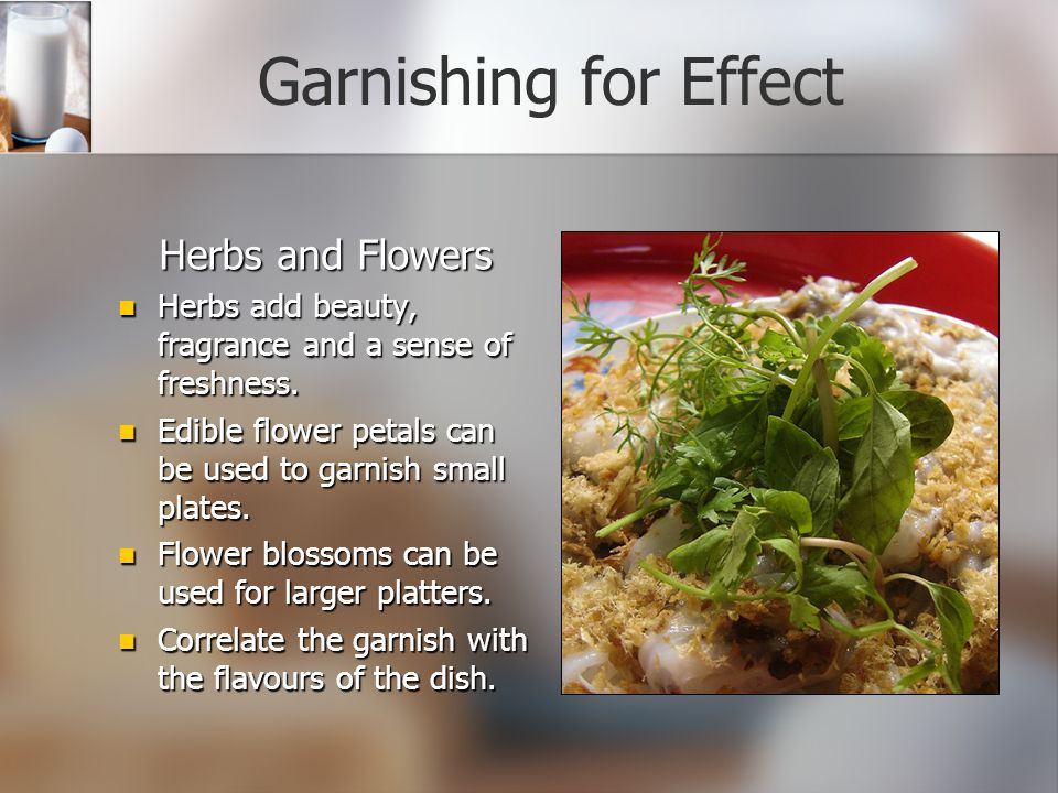 Garnishing for Effect Herbs and Flowers Herbs add beauty, fragrance and a sense of freshness.