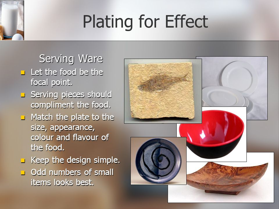 Serving Ware Let the food be the focal point.Serving pieces should compliment the food.