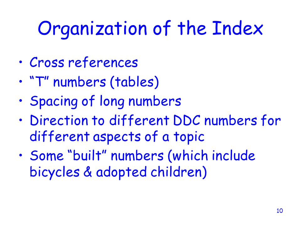 10 Organization of the Index Cross references T numbers (tables) Spacing of long numbers Direction to different DDC numbers for different aspects of a topic Some built numbers (which include bicycles & adopted children)
