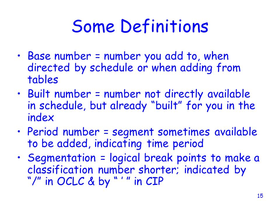 15 Some Definitions Base number = number you add to, when directed by schedule or when adding from tables Built number = number not directly available in schedule, but already built for you in the index Period number = segment sometimes available to be added, indicating time period Segmentation = logical break points to make a classification number shorter; indicated by / in OCLC & by ' in CIP