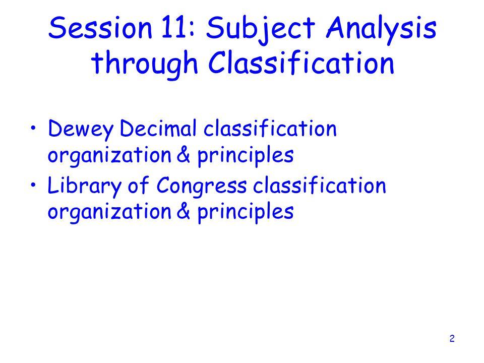 2 Session 11: Subject Analysis through Classification Dewey Decimal classification organization & principles Library of Congress classification organization & principles