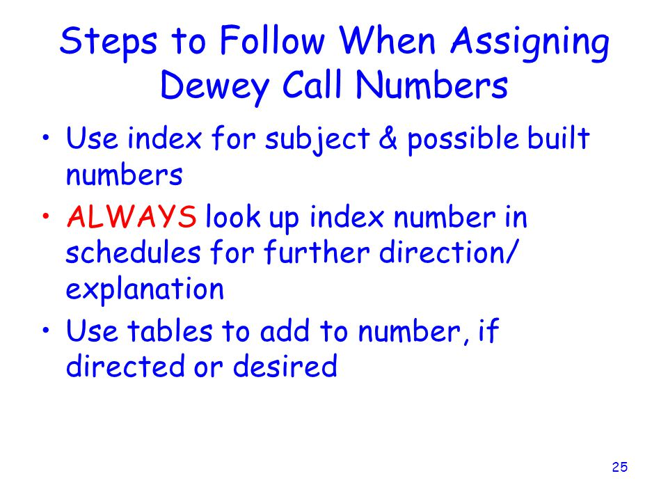25 Steps to Follow When Assigning Dewey Call Numbers Use index for subject & possible built numbers ALWAYS look up index number in schedules for further direction/ explanation Use tables to add to number, if directed or desired
