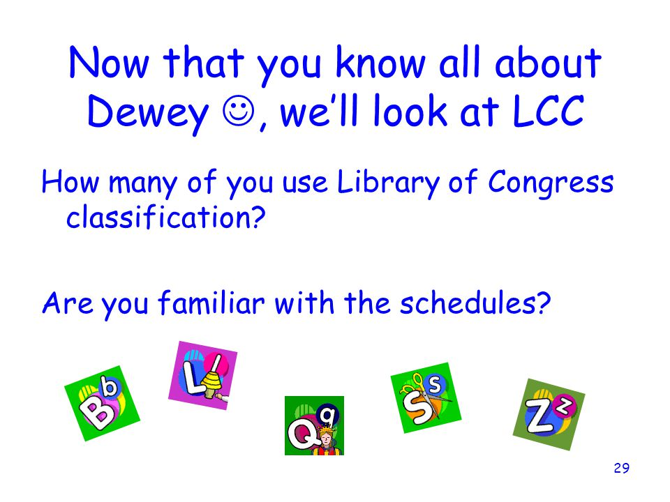 29 Now that you know all about Dewey, we'll look at LCC How many of you use Library of Congress classification.