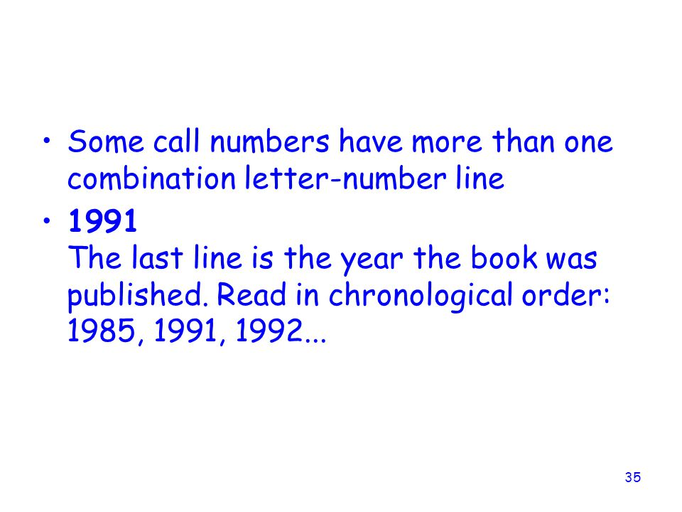 35 Some call numbers have more than one combination letter-number line 1991 The last line is the year the book was published.