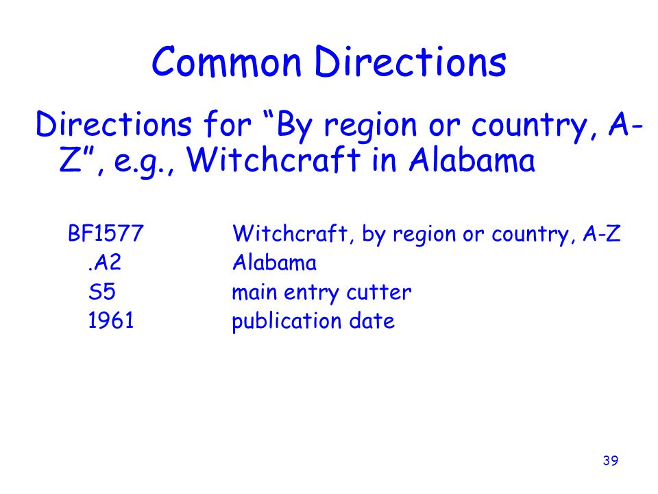 39 Common Directions Directions for By region or country, A- Z , e.g., Witchcraft in Alabama BF1577Witchcraft, by region or country, A-Z.A2Alabama S5main entry cutter 1961publication date