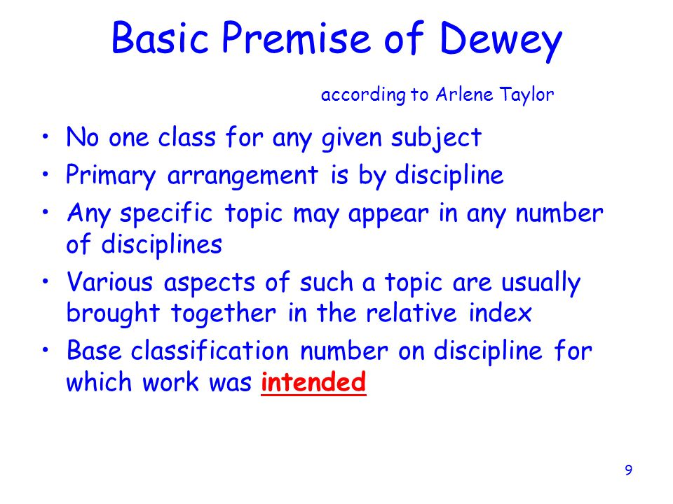 9 Basic Premise of Dewey according to Arlene Taylor No one class for any given subject Primary arrangement is by discipline Any specific topic may appear in any number of disciplines Various aspects of such a topic are usually brought together in the relative index Base classification number on discipline for which work was intended