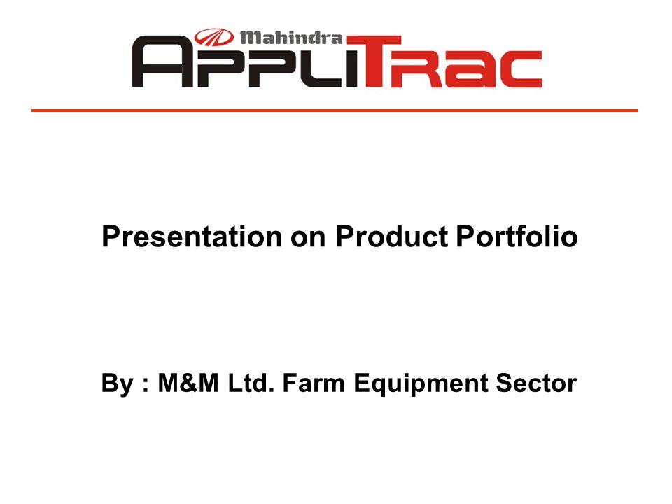 Presentation on Product Portfolio By : M&M Ltd. Farm Equipment Sector