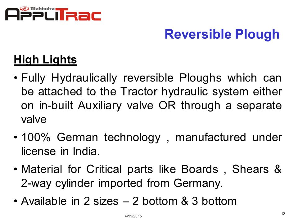 4/19/2015 12 Reversible Plough High Lights Fully Hydraulically reversible Ploughs which can be attached to the Tractor hydraulic system either on in-built Auxiliary valve OR through a separate valve 100% German technology, manufactured under license in India.