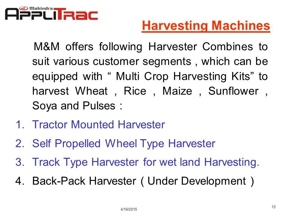 4/19/2015 13 Harvesting Machines M&M offers following Harvester Combines to suit various customer segments, which can be equipped with Multi Crop Harvesting Kits to harvest Wheat, Rice, Maize, Sunflower, Soya and Pulses : 1.Tractor Mounted Harvester 2.Self Propelled Wheel Type Harvester 3.Track Type Harvester for wet land Harvesting.