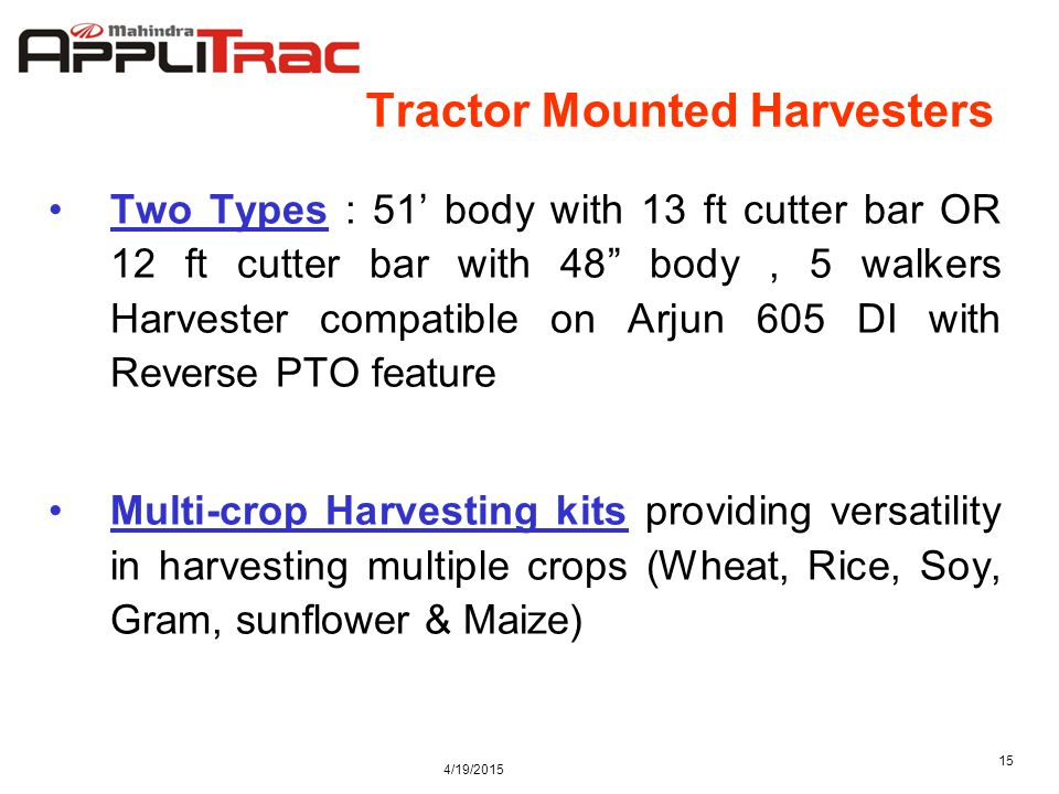 4/19/2015 15 Tractor Mounted Harvesters Two Types : 51' body with 13 ft cutter bar OR 12 ft cutter bar with 48 body, 5 walkers Harvester compatible on Arjun 605 DI with Reverse PTO feature Multi-crop Harvesting kits providing versatility in harvesting multiple crops (Wheat, Rice, Soy, Gram, sunflower & Maize)