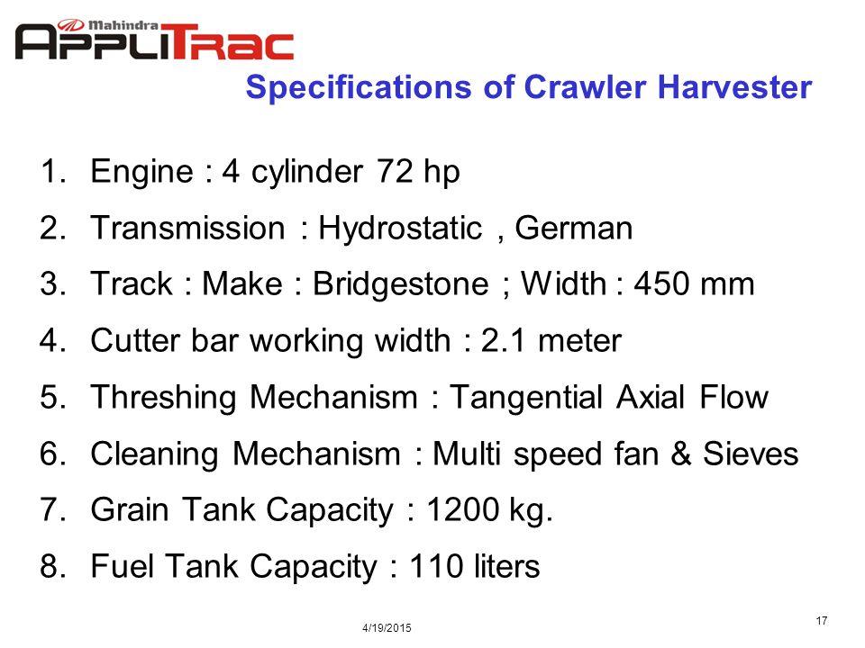 4/19/2015 17 Specifications of Crawler Harvester 1.Engine : 4 cylinder 72 hp 2.Transmission : Hydrostatic, German 3.Track : Make : Bridgestone ; Width : 450 mm 4.Cutter bar working width : 2.1 meter 5.Threshing Mechanism : Tangential Axial Flow 6.Cleaning Mechanism : Multi speed fan & Sieves 7.Grain Tank Capacity : 1200 kg.