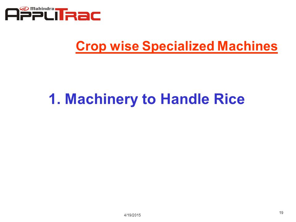 4/19/2015 19 Crop wise Specialized Machines 1. Machinery to Handle Rice