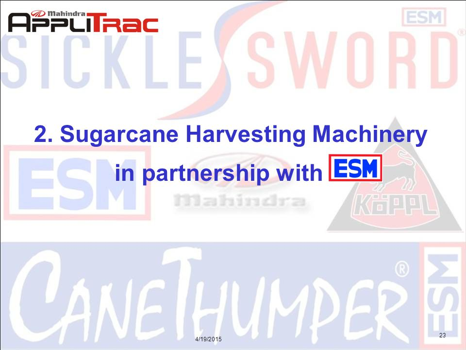 4/19/2015 23 2. Sugarcane Harvesting Machinery in partnership with