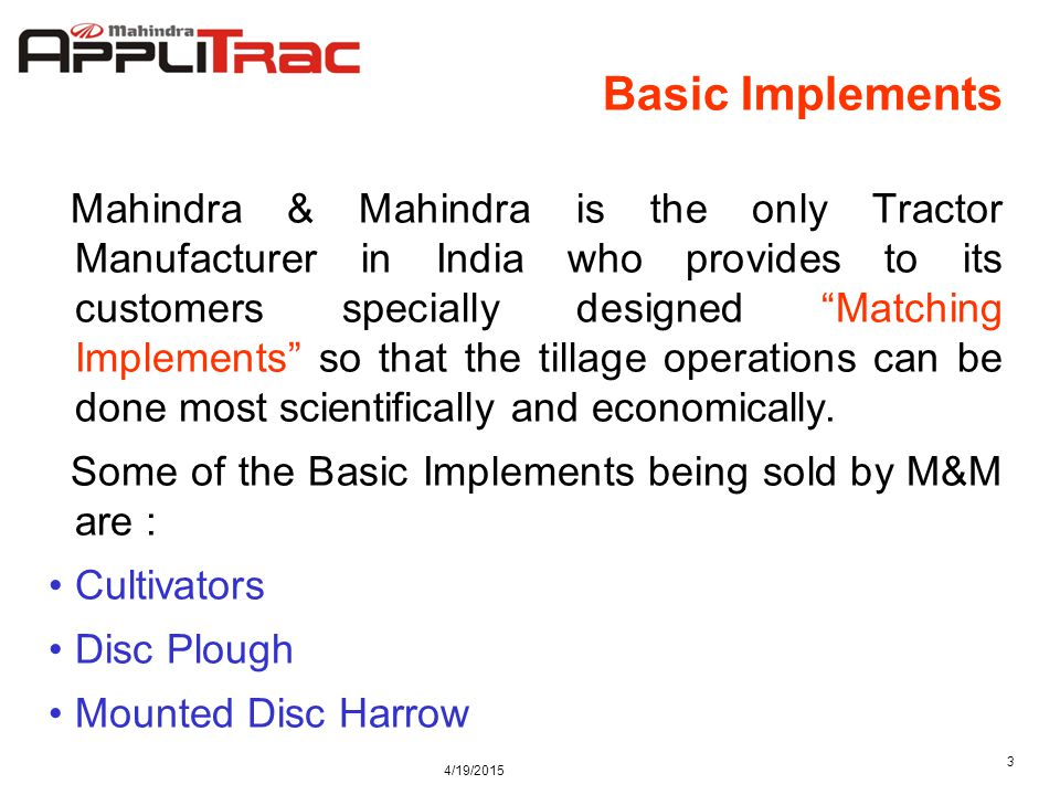 4/19/2015 3 Basic Implements Mahindra & Mahindra is the only Tractor Manufacturer in India who provides to its customers specially designed Matching Implements so that the tillage operations can be done most scientifically and economically.