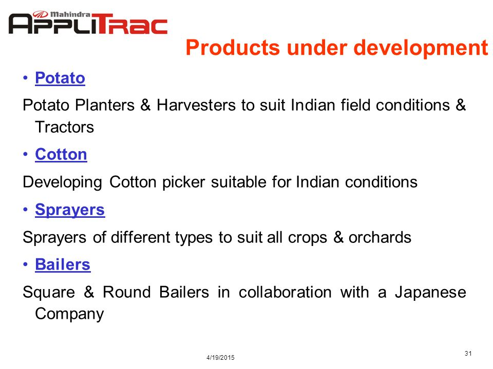 4/19/2015 31 Products under development Potato Potato Planters & Harvesters to suit Indian field conditions & Tractors Cotton Developing Cotton picker suitable for Indian conditions Sprayers Sprayers of different types to suit all crops & orchards Bailers Square & Round Bailers in collaboration with a Japanese Company
