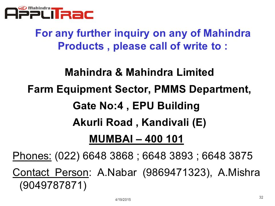 4/19/2015 32 For any further inquiry on any of Mahindra Products, please call of write to : Mahindra & Mahindra Limited Farm Equipment Sector, PMMS Department, Gate No:4, EPU Building Akurli Road, Kandivali (E) MUMBAI – 400 101 Phones: (022) 6648 3868 ; 6648 3893 ; 6648 3875 Contact Person: A.Nabar (9869471323), A.Mishra (9049787871)