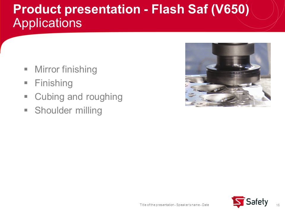 Title of the presentation - Speaker s name - Date 15  Mirror finishing  Finishing  Cubing and roughing  Shoulder milling Product presentation - Flash Saf (V650) Applications