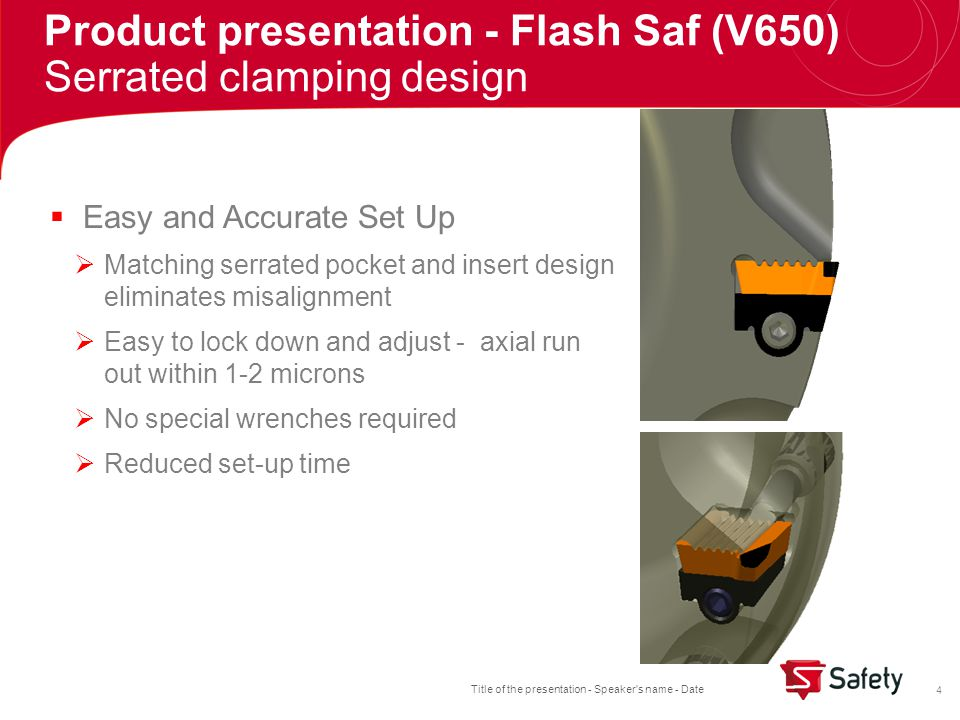 Title of the presentation - Speaker s name - Date 4 Product presentation - Flash Saf (V650) Serrated clamping design  Easy and Accurate Set Up  Matching serrated pocket and insert design eliminates misalignment  Easy to lock down and adjust - axial run out within 1-2 microns  No special wrenches required  Reduced set-up time