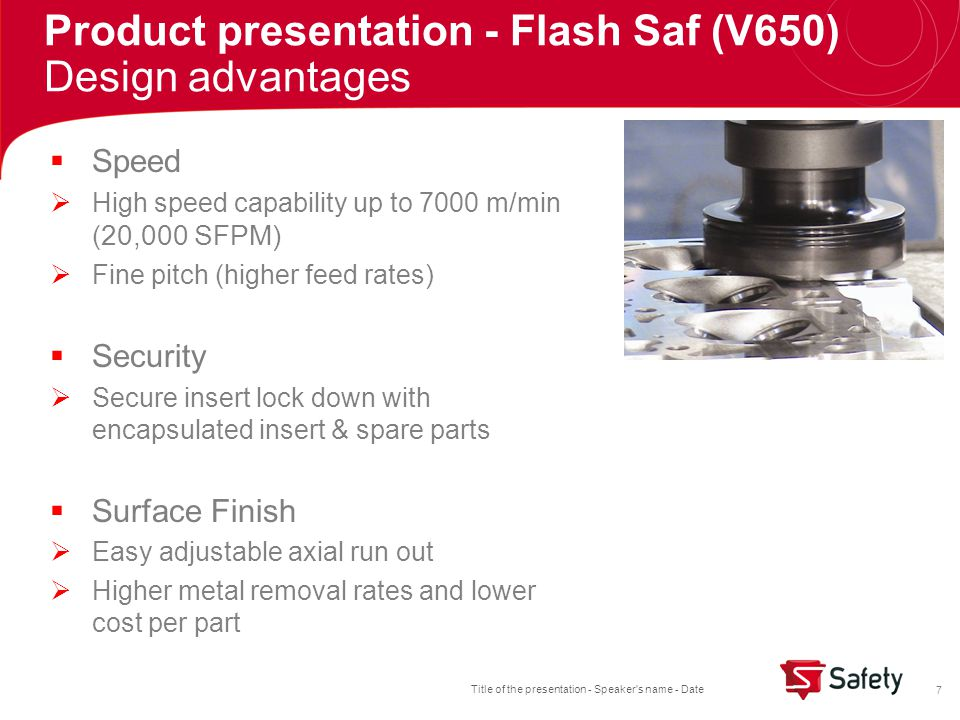 Title of the presentation - Speaker s name - Date 8  Versatile  Roughing and finishing of all aluminum alloys with full length or tipped PCD inserts  Finish machining of cast iron and bi-metal  Adjustable wiper option for excellent finish and flatness  Coarse and fine pitch designs standard  Available PCD and PCBN inserts Product presentation - Flash Saf (V650) Design advantages