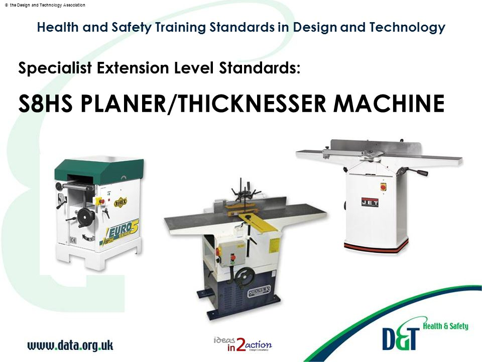 © the Design and Technology Association Specialist Extension Level S8HS: PLANER/THICKNESSER MACHINES Planing to width - using the thicknesser to plane to width, to demonstrate: Correct sequence for preparing wood to size, i.e.