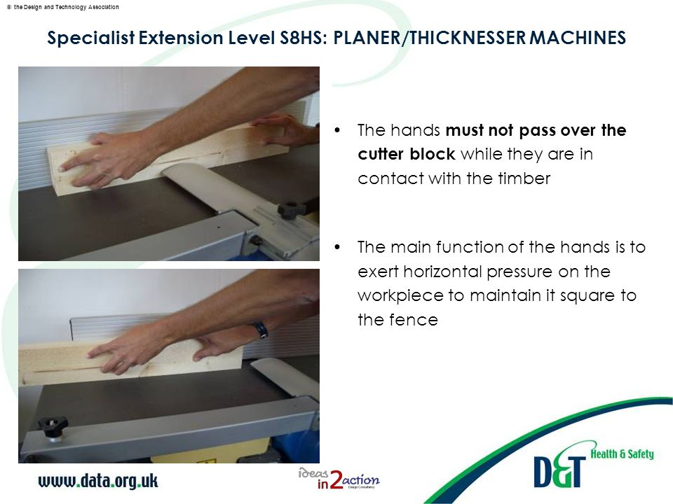© the Design and Technology Association Specialist Extension Level S8HS: PLANER/THICKNESSER MACHINES The hands must not pass over the cutter block while they are in contact with the timber The main function of the hands is to exert horizontal pressure on the workpiece to maintain it square to the fence
