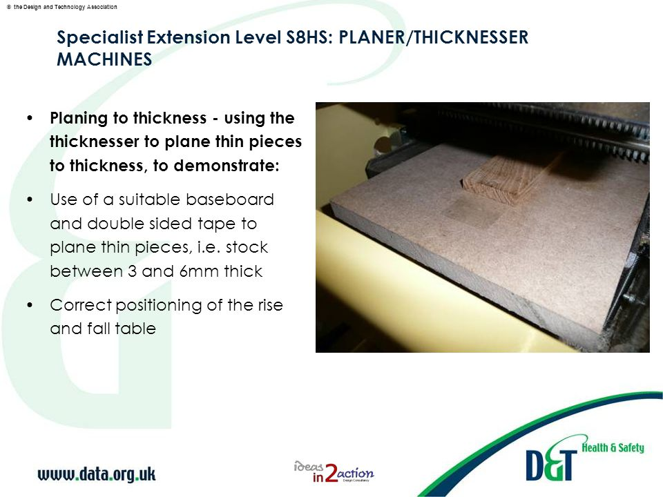 © the Design and Technology Association Specialist Extension Level S8HS: PLANER/THICKNESSER MACHINES Planing to thickness - using the thicknesser to plane thin pieces to thickness, to demonstrate: Use of a suitable baseboard and double sided tape to plane thin pieces, i.e.