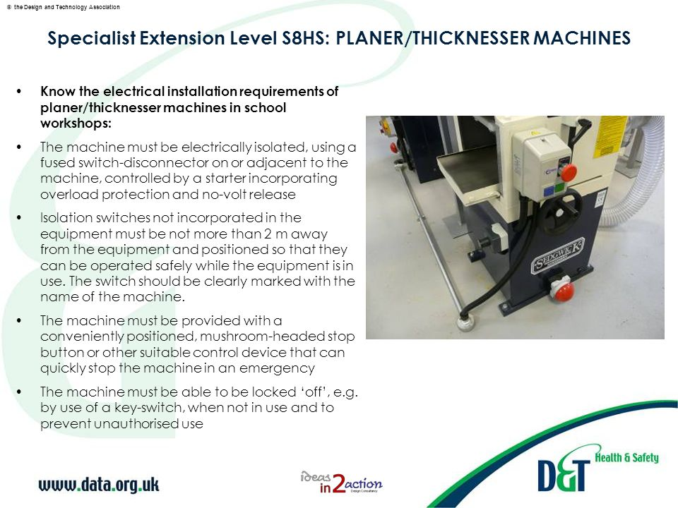 © the Design and Technology Association Specialist Extension Level S8HS: PLANER/THICKNESSER MACHINES Know the electrical installation requirements of planer/thicknesser machines in school workshops: The machine must be electrically isolated, using a fused switch-disconnector on or adjacent to the machine, controlled by a starter incorporating overload protection and no-volt release Isolation switches not incorporated in the equipment must be not more than 2 m away from the equipment and positioned so that they can be operated safely while the equipment is in use.