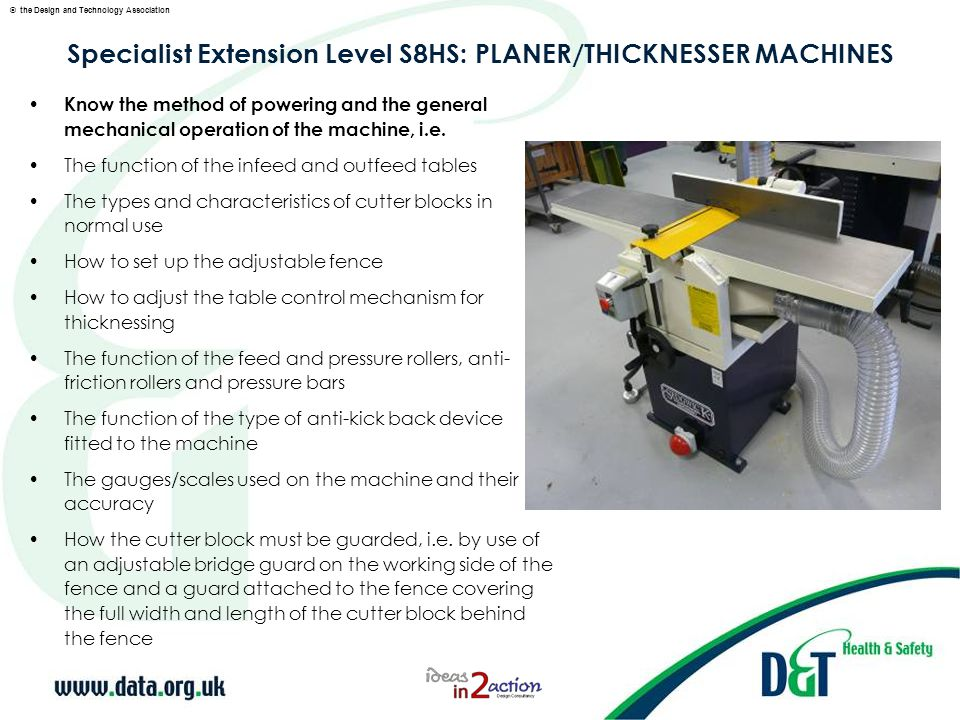 © the Design and Technology Association Specialist Extension Level S8HS: PLANER/THICKNESSER MACHINES Know the hazard of inhaling wood dust, i.e.: Local exhaust ventilation (LEV) should be provided to comply with the COSHH Regulations (2002) Dust collection should be from as close as possible to the source of the dust Local exhaust ventilation (LEV) systems should be examined at least every 14 months, in accordance with the COSHH regulations and records kept