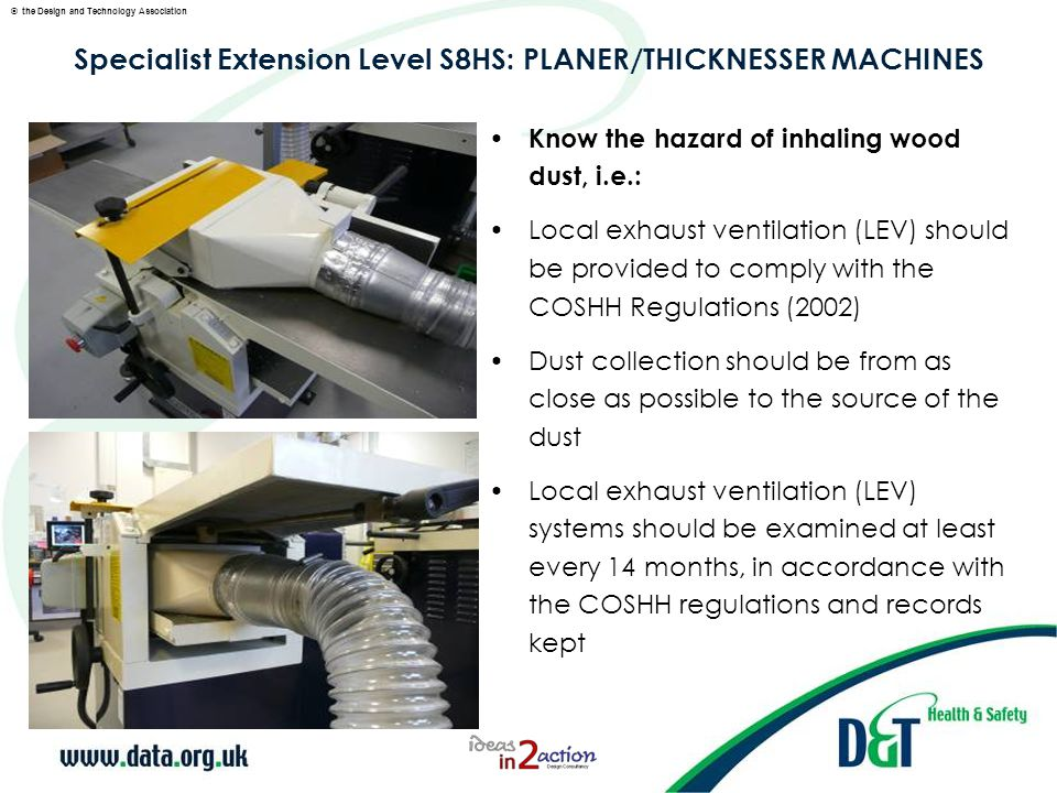 © the Design and Technology Association Specialist Extension Level S8HS: PLANER/THICKNESSER MACHINES Know how to remove blades and replace with sharpened blades, i.e.: Use of the correct tools The correct procedure for tightening the blades firmly in place PRACTICAL SKILLS