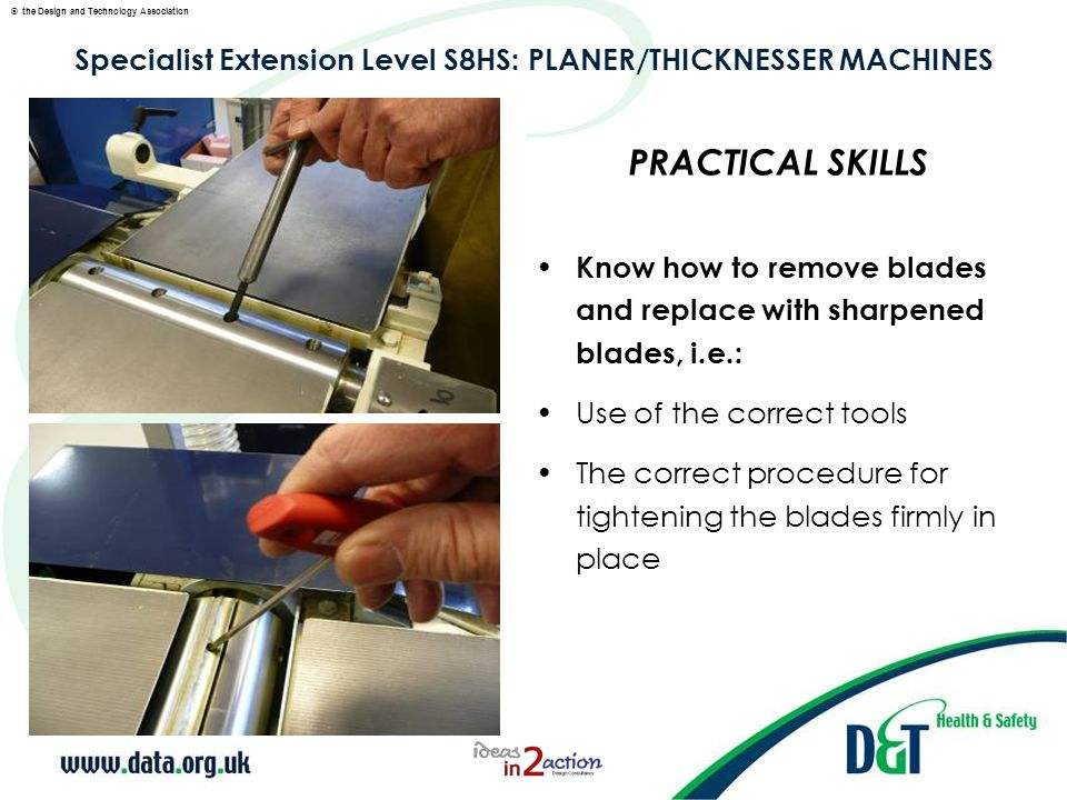 © the Design and Technology Association Specialist Extension Level S8HS: PLANER/THICKNESSER MACHINES Know how to remove blades and replace with sharpened blades, i.e.: Use of a blade setting/clamping device