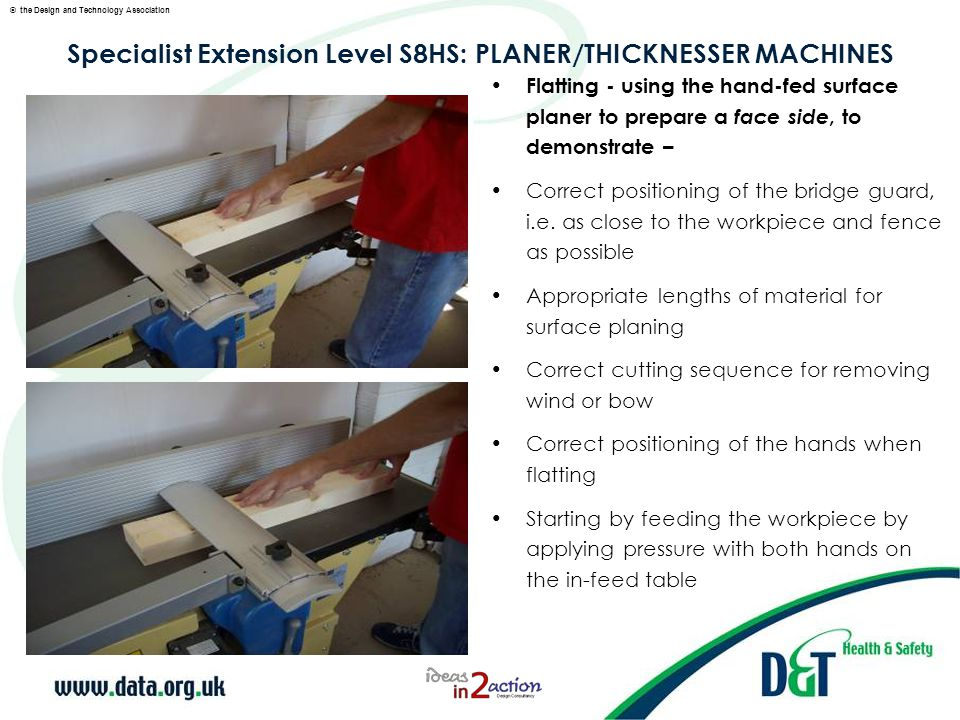 © the Design and Technology Association Specialist Extension Level S8HS: PLANER/THICKNESSER MACHINES As soon as there is enough timber on the out-feed table, passing the left safely over the bridge guard to apply pressure on the out-feed table, followed by the right hand to complete the feeding operation NB It is not necessary to exert feeding pressure directly over the cutter block